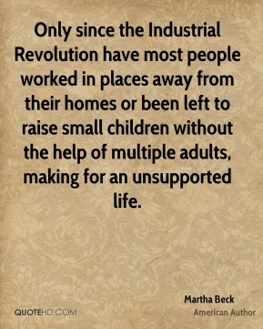 Only since the Industrial Revolution have most people worked in places away from their homes or been left to raise small children without the help of multiple adults, making for an unsupported life.