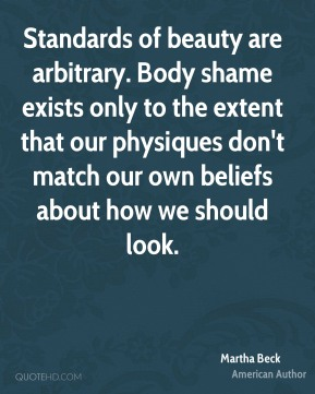 Martha Beck - Standards of beauty are arbitrary. Body shame exists only to the extent that our physiques don't match our own beliefs about how we should look.