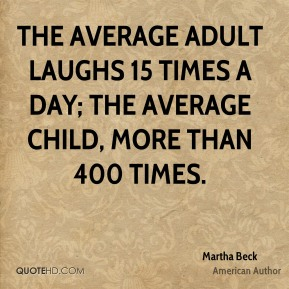 The average adult laughs 15 times a day; the average child, more than 400 times.