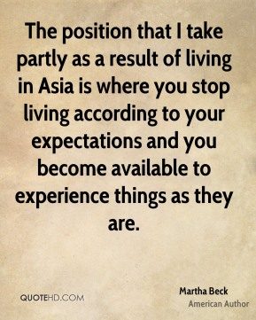 Martha Beck - The position that I take partly as a result of living in Asia is where you stop living according to your expectations and you become available to experience things as they are.