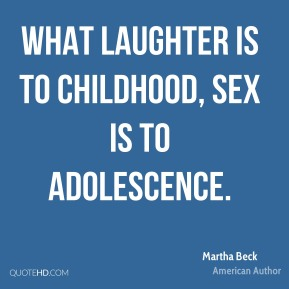 Martha Beck - What laughter is to childhood, sex is to adolescence.