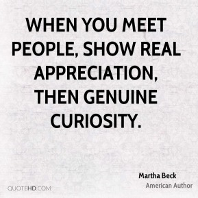 Martha Beck - When you meet people, show real appreciation, then genuine curiosity.