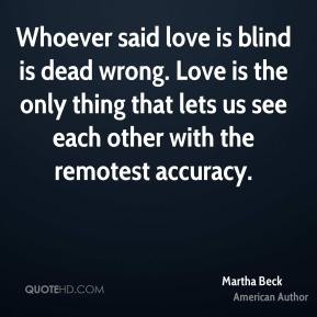 Martha Beck - Whoever said love is blind is dead wrong. Love is the only thing that lets us see each other with the remotest accuracy.