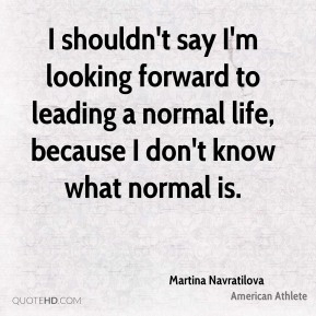 Martina Navratilova - I shouldn't say I'm looking forward to leading a normal life, because I don't know what normal is.