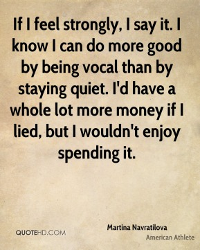 Martina Navratilova - If I feel strongly, I say it. I know I can do more good by being vocal than by staying quiet. I'd have a whole lot more money if I lied, but I wouldn't enjoy spending it.