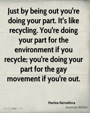 Martina Navratilova - Just by being out you're doing your part. It's like recycling. You're doing your part for the environment if you recycle; you're doing your part for the gay movement if you're out.