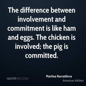 Martina Navratilova - The difference between involvement and commitment is like ham and eggs. The chicken is involved; the pig is committed.