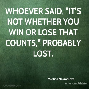 "Martina Navratilova - Whoever said, ""It's not whether you win or lose that counts,"" probably lost."