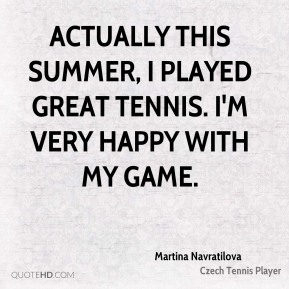 Martina Navratilova  - Actually this summer, I played great tennis. I'm very happy with my game.