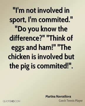 "Martina Navratilova  - ""I'm not involved in sport, I'm commited."" ""Do you know the difference?"" ""Think of eggs and ham!"" ""The chicken is involved but the pig is commited!""."