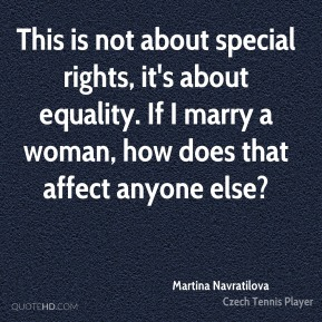 Martina Navratilova  - This is not about special rights, it's about equality. If I marry a woman, how does that affect anyone else?