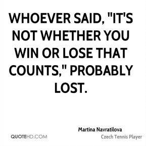 Martina Navratilova  - Whoever said, ''It's not whether you win or lose that counts,'' probably lost.