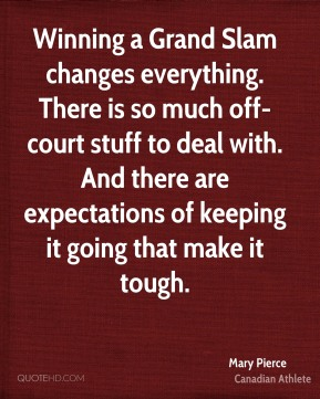 Mary Pierce - Winning a Grand Slam changes everything. There is so much off-court stuff to deal with. And there are expectations of keeping it going that make it tough.