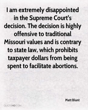 I am extremely disappointed in the Supreme Court's decision. The decision is highly offensive to traditional Missouri values and is contrary to state law, which prohibits taxpayer dollars from being spent to facilitate abortions.