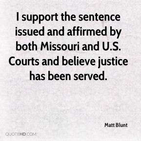 Matt Blunt  - I support the sentence issued and affirmed by both Missouri and U.S. Courts and believe justice has been served.