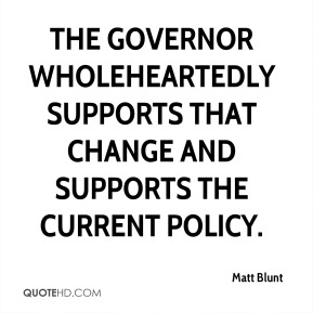 Matt Blunt  - the governor wholeheartedly supports that change and supports the current policy.