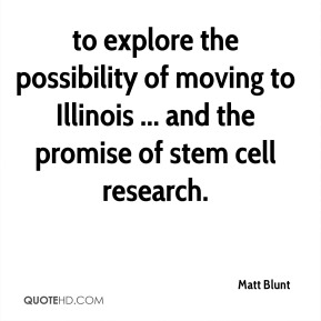to explore the possibility of moving to Illinois ... and the promise of stem cell research.