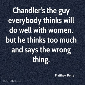Chandler's the guy everybody thinks will do well with women, but he thinks too much and says the wrong thing.