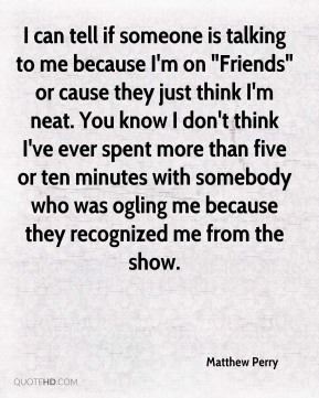 "Matthew Perry - I can tell if someone is talking to me because I'm on ""Friends"" or cause they just think I'm neat. You know I don't think I've ever spent more than five or ten minutes with somebody who was ogling me because they recognized me from the show."