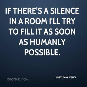 If there's a silence in a room I'll try to fill it as soon as humanly possible.