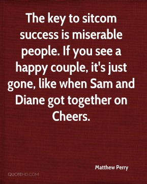 The key to sitcom success is miserable people. If you see a happy couple, it's just gone, like when Sam and Diane got together on Cheers.