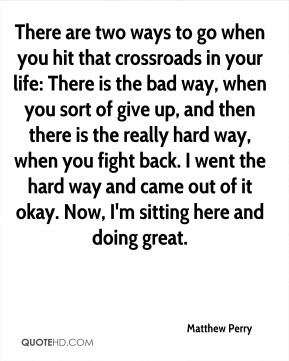 Matthew Perry - There are two ways to go when you hit that crossroads in your life: There is the bad way, when you sort of give up, and then there is the really hard way, when you fight back. I went the hard way and came out of it okay. Now, I'm sitting here and doing great.