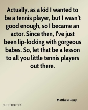 Matthew Perry  - Actually, as a kid I wanted to be a tennis player, but I wasn't good enough, so I became an actor. Since then, I've just been lip-locking with gorgeous babes. So, let that be a lesson to all you little tennis players out there.