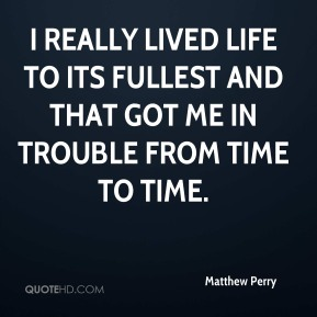 Matthew Perry  - I really lived life to its fullest and that got me in trouble from time to time.