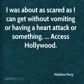 Matthew Perry  - I was about as scared as I can get without vomiting or having a heart attack or something, ... Access Hollywood.