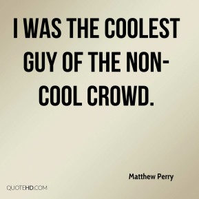 Matthew Perry  - I was the coolest guy of the non-cool crowd.