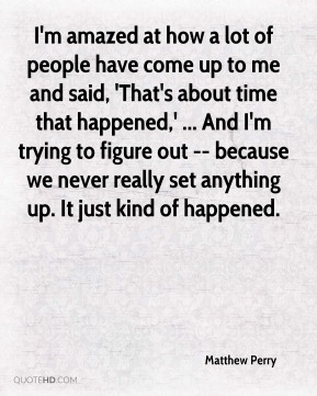 Matthew Perry  - I'm amazed at how a lot of people have come up to me and said, 'That's about time that happened,' ... And I'm trying to figure out -- because we never really set anything up. It just kind of happened.
