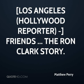 Matthew Perry  - [LOS ANGELES (Hollywood Reporter) -] Friends ... The Ron Clark Story.