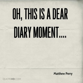 Oh, this is a dear diary moment....