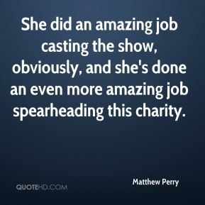 Matthew Perry  - She did an amazing job casting the show, obviously, and she's done an even more amazing job spearheading this charity.