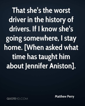 Matthew Perry  - That she's the worst driver in the history of drivers. If I know she's going somewhere, I stay home. [When asked what time has taught him about Jennifer Aniston].