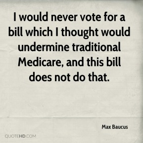 I would never vote for a bill which I thought would undermine traditional Medicare, and this bill does not do that.