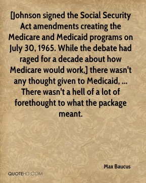 [Johnson signed the Social Security Act amendments creating the Medicare and Medicaid programs on July 30, 1965. While the debate had raged for a decade about how Medicare would work,] there wasn't any thought given to Medicaid, ... There wasn't a hell of a lot of forethought to what the package meant.
