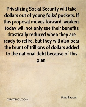 Max Baucus  - Privatizing Social Security will take dollars out of young folks' pockets. If this proposal moves forward, workers today will not only see their benefits drastically reduced when they are ready to retire, but they will also bear the brunt of trillions of dollars added to the national debt because of this plan.