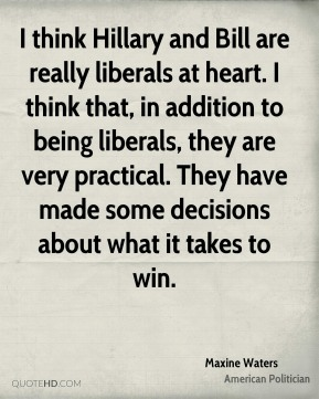 Maxine Waters - I think Hillary and Bill are really liberals at heart. I think that, in addition to being liberals, they are very practical. They have made some decisions about what it takes to win.