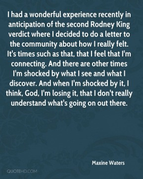 I had a wonderful experience recently in anticipation of the second Rodney King verdict where I decided to do a letter to the community about how I really felt. It's times such as that, that I feel that I'm connecting. And there are other times I'm shocked by what I see and what I discover. And when I'm shocked by it, I think, God, I'm losing it, that I don't really understand what's going on out there.