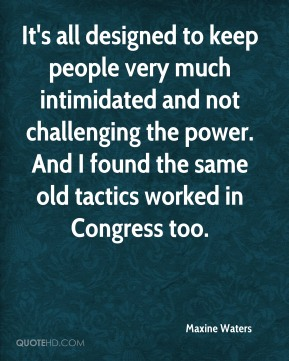 Maxine Waters  - It's all designed to keep people very much intimidated and not challenging the power. And I found the same old tactics worked in Congress too.