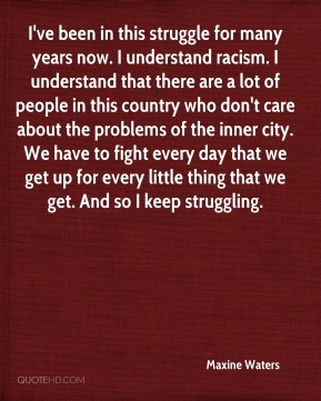 I've been in this struggle for many years now. I understand racism. I understand that there are a lot of people in this country who don't care about the problems of the inner city. We have to fight every day that we get up for every little thing that we get. And so I keep struggling.