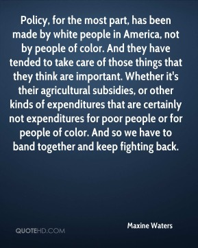 Policy, for the most part, has been made by white people in America, not by people of color. And they have tended to take care of those things that they think are important. Whether it's their agricultural subsidies, or other kinds of expenditures that are certainly not expenditures for poor people or for people of color. And so we have to band together and keep fighting back.