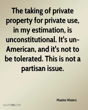 The taking of private property for private use, in my estimation, is unconstitutional. It's un-American, and it's not to be tolerated. This is not a partisan issue.