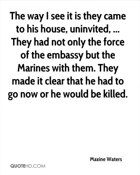 The way I see it is they came to his house, uninvited, ... They had not only the force of the embassy but the Marines with them. They made it clear that he had to go now or he would be killed.