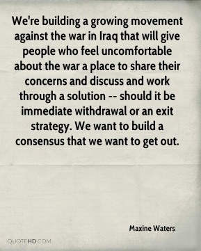 Maxine Waters  - We're building a growing movement against the war in Iraq that will give people who feel uncomfortable about the war a place to share their concerns and discuss and work through a solution -- should it be immediate withdrawal or an exit strategy. We want to build a consensus that we want to get out.