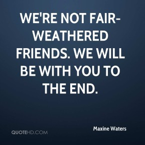 Maxine Waters  - We're not fair-weathered friends. We will be with you to the end.