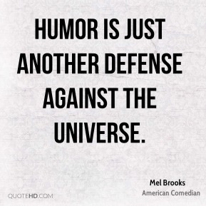 Mel Brooks - Humor is just another defense against the universe.