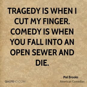 Tragedy is when I cut my finger. Comedy is when you fall into an open sewer and die.