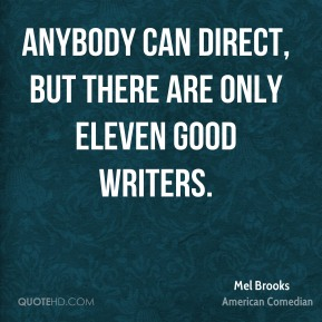 Anybody can direct, but there are only eleven good writers.